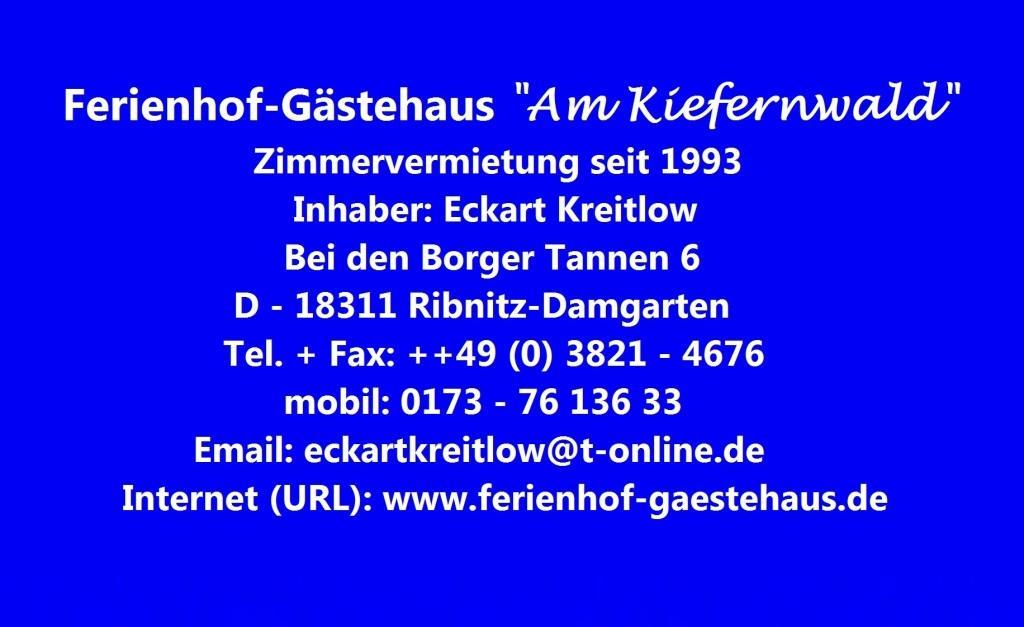Kontaktdaten des Ferienhof-Gästehauses 'Am Kiefernwald' im Ortsteil Borg der Bernsteinstadt Ribnitz-Damgarten, Zimmervermietung seit 1993, Inhaber: Eckart Kreitlow, Bei den Borger Tannen 6, 18311 Ribnitz-Damgarten, Telefon: 03821/4676, Mobil: 0173/76 136 33, E-Mail: eckartkreitlow@t-online.de, Internet (URL): www.ferienhof-gaestehaus.de
